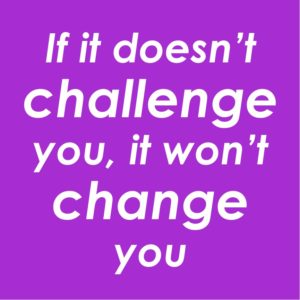 text on coloured background: If it doesn't challenge you, it won't change you