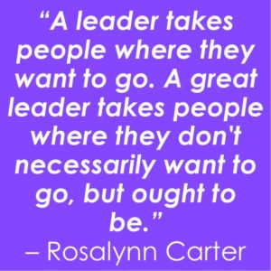 """text on coloured background: """"A leader takes people where they want to go. A great leader takes people where they don't necessarily want to go, but ought to be."""" - Rosalynn Carter"""