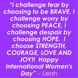 """text on coloured background: """"I challenge fear by choosing to be BRAVE, I challenge worry by choosing PEACE, I challenge despair by choosing HOPE. I choose STRENGTH, COURAGE, LOVE AND JOY!! Happy International Women's Day"""" – Leah"""