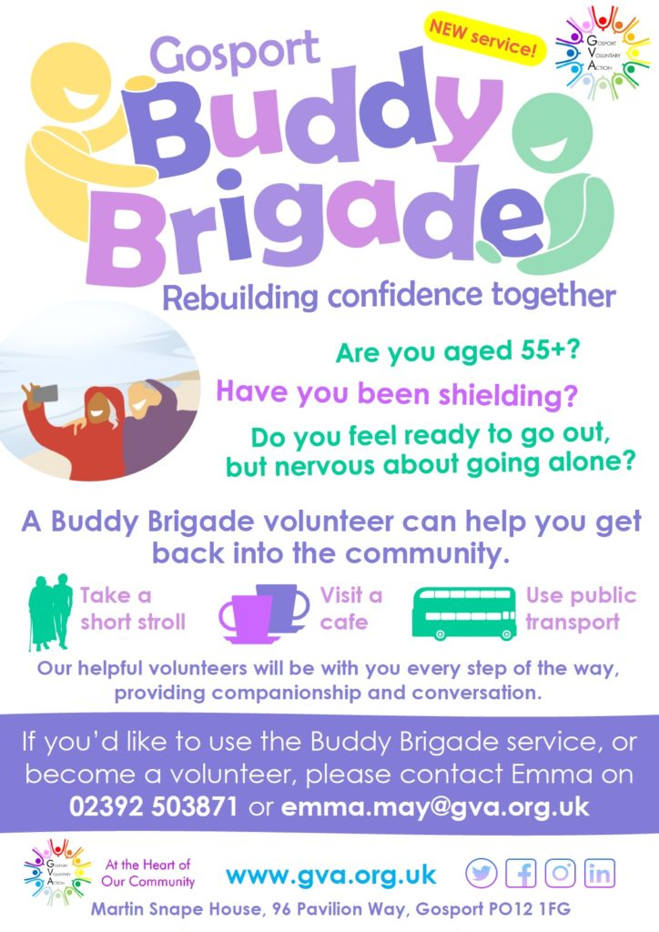 NEW service! Gosport Buddy Brigade Rebuilding confidence together Are you aged 55+? Have you been shielding? Do you feel ready to go out, but nervous about going alone? A Buddy Brigade volunteer can help you get back into the community. Take a short stroll Visit a cafe Use public transport Our helpful volunteers will be with you every step of the way, providing companionship and conversation. If you'd like to use the Buddy Brigade service, or become a volunteer, please contact Emma on 02392 503871 or emma.may@gva.org.uk www.gva.org.uk Martin Snape House, 96 Pavilion Way, Gosport, PO12 1FG